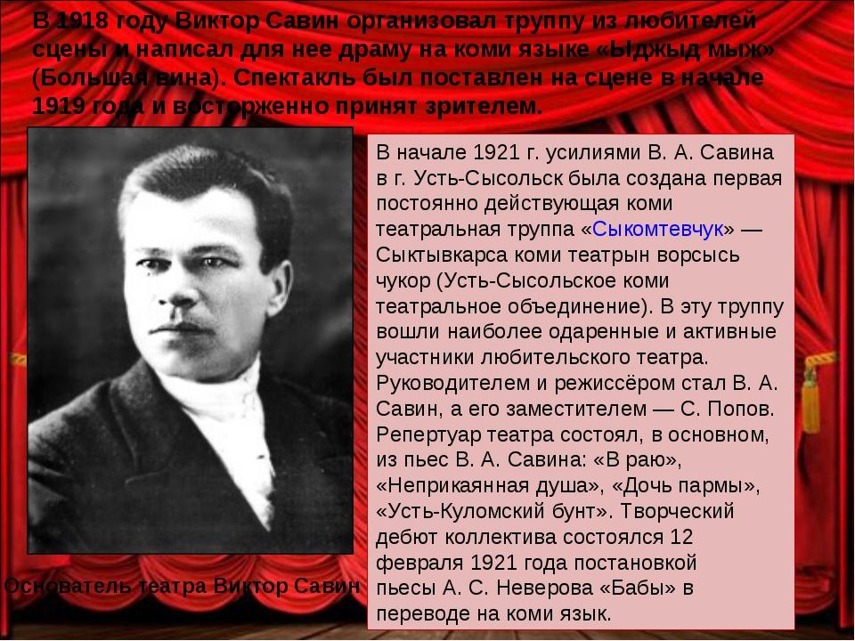 В 1918 годуВиктор Савинорганизовал труппу из любителей сцены и написал для...