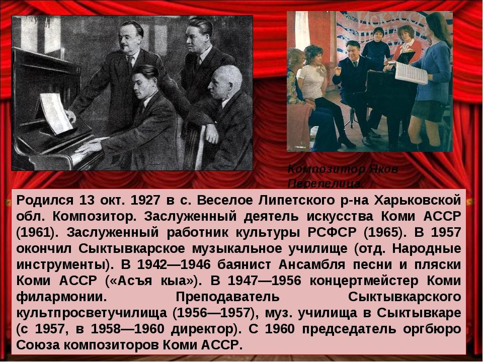 Композитор Яков Перепелица. Родился 13 окт. 1927 в с. Веселое Липетского р-на...