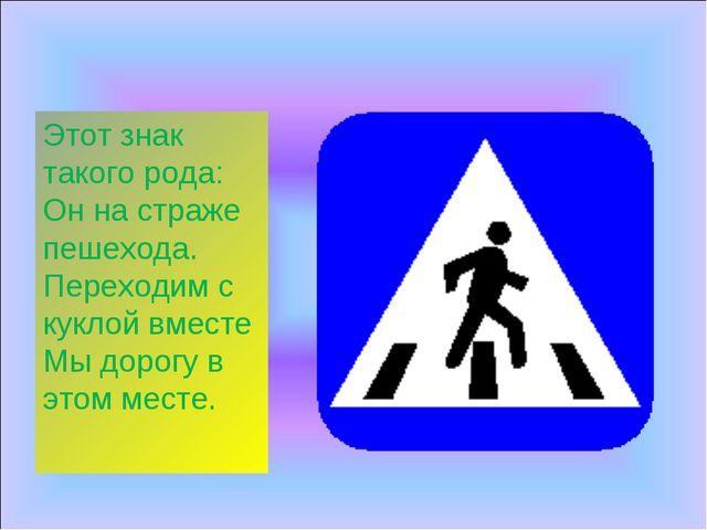 Этот знак такого рода: Он на страже пешехода. Переходим с куклой вместе Мы до...