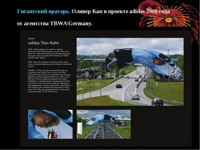 Гигантский вратарь. Оливер Кан впроекте adidas 2006 года отагентства TBWA\G...