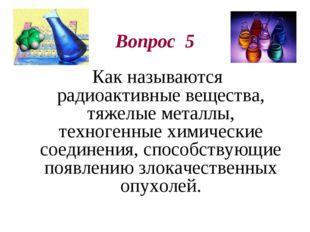 Вопрос 5 Как называются радиоактивные вещества, тяжелые металлы, техногенные