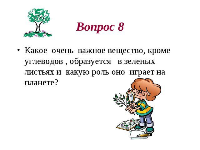 Вопрос 8 Какое очень важное вещество, кроме углеводов , образуется в зеленых...