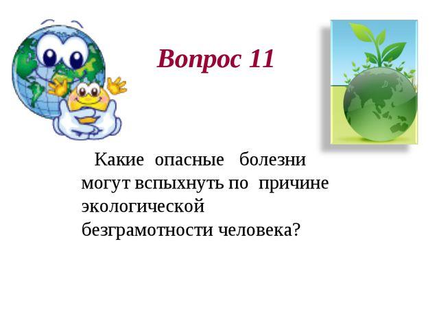Вопрос 11 Какие опасные болезни могут вспыхнуть по причине экологической безг...