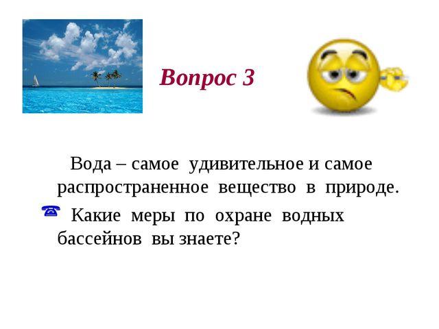 Вопрос 3 Вода – самое удивительное и самое распространенное вещество в приро...
