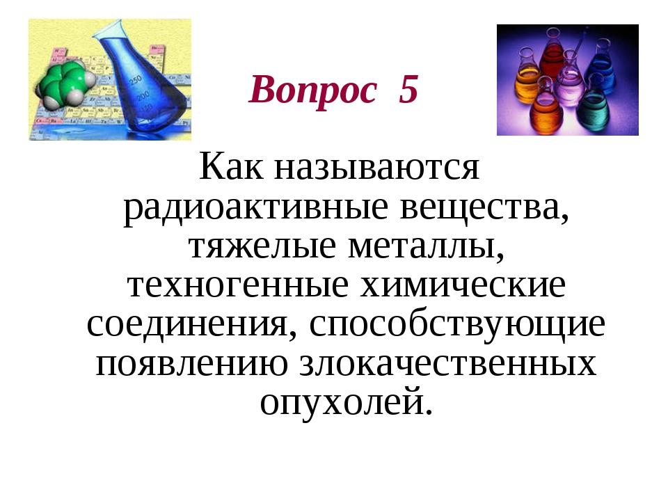 Вопрос 5 Как называются радиоактивные вещества, тяжелые металлы, техногенные...