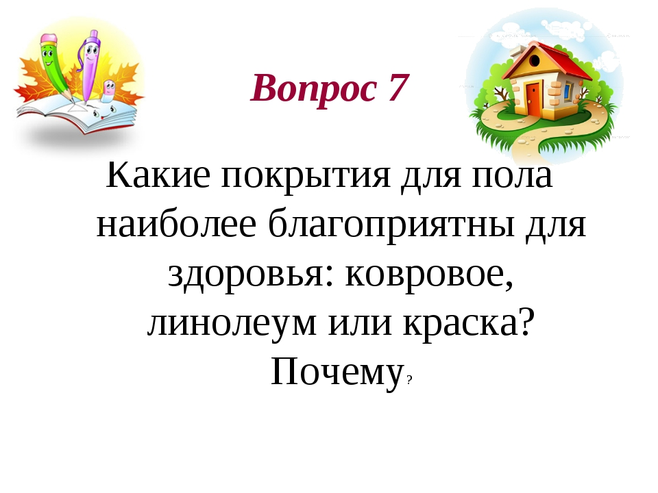Вопрос 7 Какие покрытия для пола наиболее благоприятны для здоровья: ковровое...