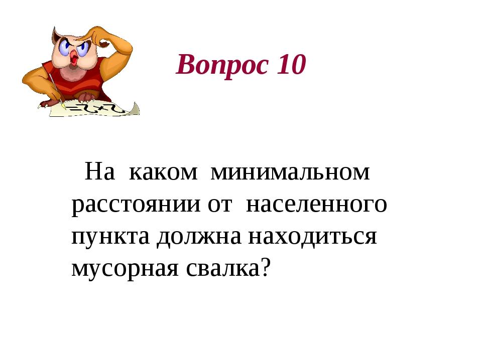 Вопрос 10 На каком минимальном расстоянии от населенного пункта должна находи...