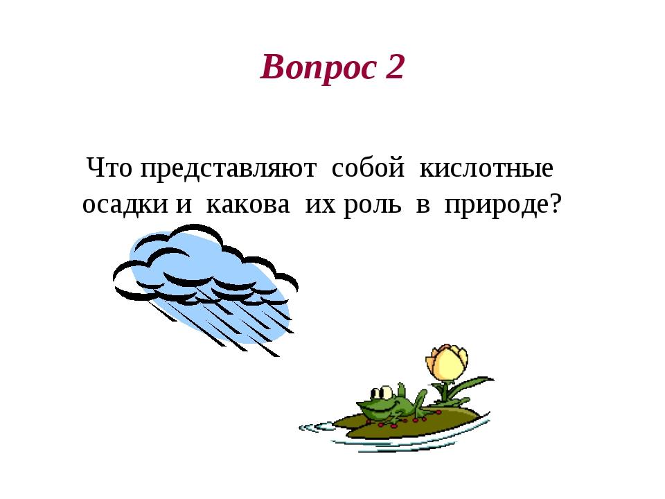 Вопрос 2 Что представляют собой кислотные осадки и какова их роль в природе?