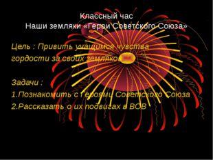Классный час Наши земляки «Герои Советского Союза» Цель : Привить учащимся чу
