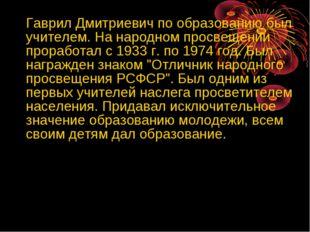 Гаврил Дмитриевич по образованию был учителем. На народном просвещении прора