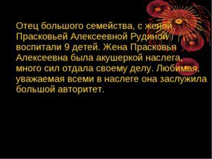 Отец большого семейства, с женой Прасковьей Алексеевной Рудиной воспитали 9