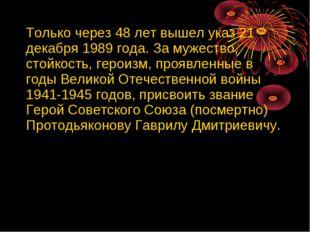 Только через 48 лет вышел указ 21 декабря 1989 года. За мужество, стойкость,