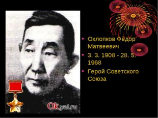 Охлопков Фёдор Матвеевич 3. 3. 1908 - 28. 5. 1968 Герой Советского Союза