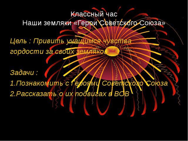 Классный час Наши земляки «Герои Советского Союза» Цель : Привить учащимся чу...