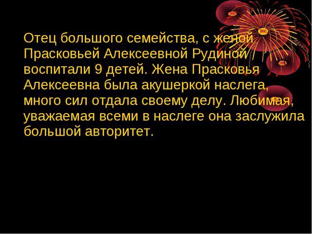 Отец большого семейства, с женой Прасковьей Алексеевной Рудиной воспитали 9...