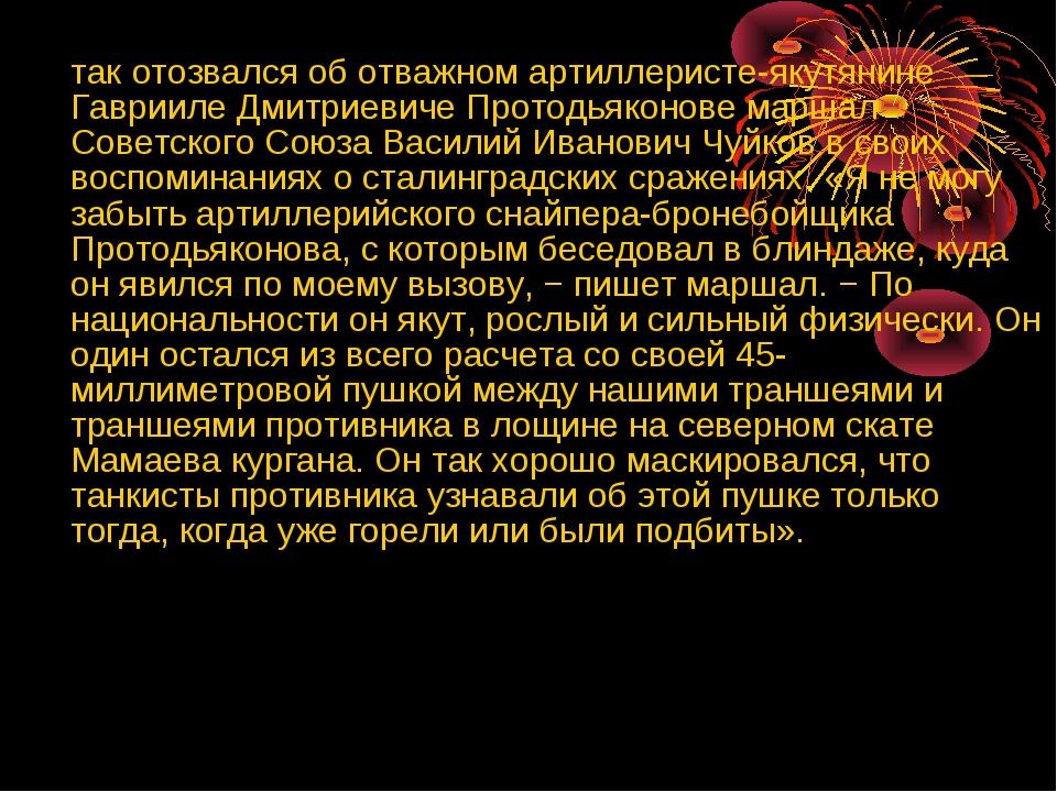 так отозвался об отважном артиллеристе-якутянине Гаврииле Дмитриевиче Протод...