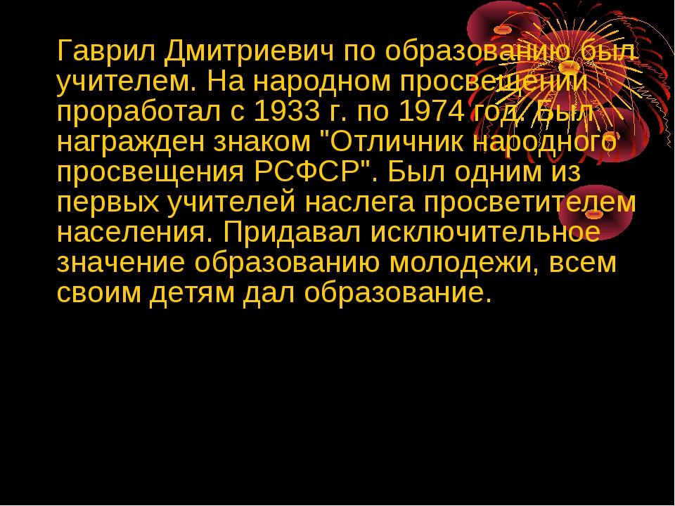 Гаврил Дмитриевич по образованию был учителем. На народном просвещении прора...