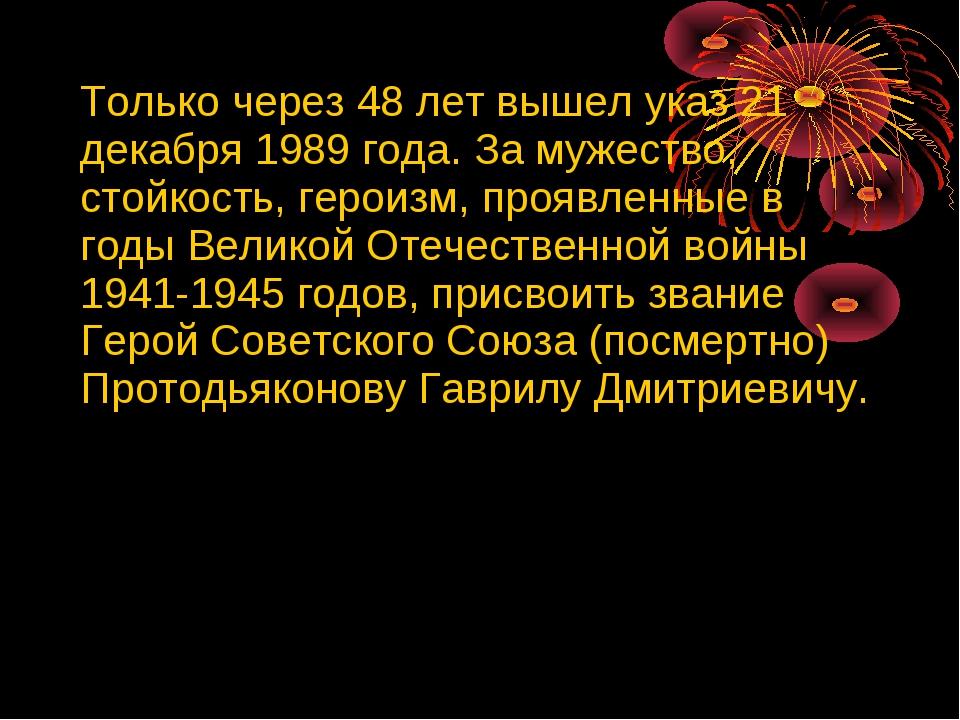 Только через 48 лет вышел указ 21 декабря 1989 года. За мужество, стойкость,...
