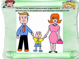 Так же очень важно вовлечение родителей в деятельность по развитию умственных