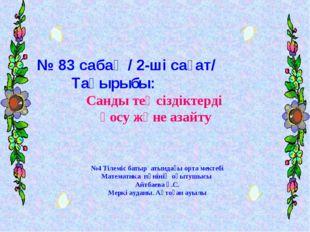 № 83 сабақ / 2-ші сағат/ Тақырыбы: Санды теңсіздіктерді қосу және азайту №4 Т