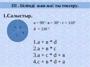 ІІІ . Білімді жан-жақты тексеру. 1.Салыстыр. а = 900 : в = 300 : с = 1100 d =