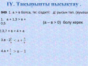 № 949 1. а > в болса, теңсіздіктің дұрысын тап. (ауызша) 1. а + 1,3 > в + 0,5