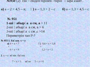 №950 (2) Екі – екіден бірінен –бірін өзара азайт . а) а – 2 > 4,5 – в; ә) в –