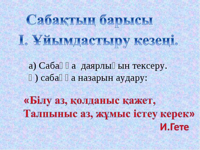 а) Сабаққа даярлығын тексеру. ә) сабаққа назарын аудару: