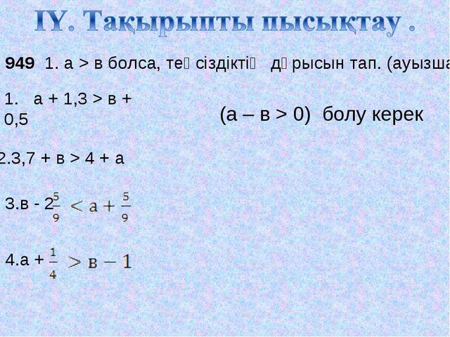 № 949 1. а > в болса, теңсіздіктің дұрысын тап. (ауызша) 1. а + 1,3 > в + 0,5...
