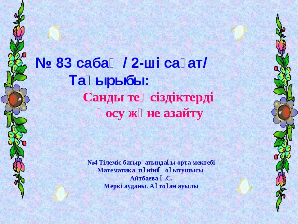 № 83 сабақ / 2-ші сағат/ Тақырыбы: Санды теңсіздіктерді қосу және азайту №4 Т...