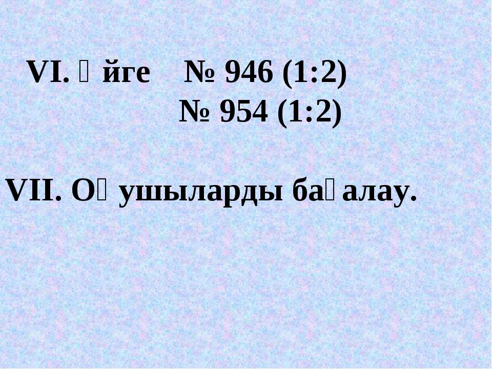 VІ. Үйге № 946 (1:2) № 954 (1:2) VII. Оқушыларды бағалау.