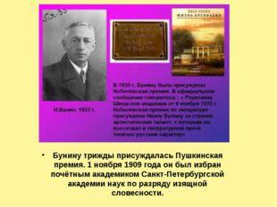 Бунину трижды присуждалась Пушкинская премия. 1 ноября 1909 года он был избра