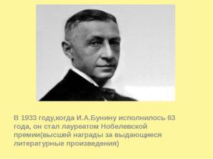 В 1933 году,когда И.А.Бунину исполнилось 63 года, он стал лауреатом Нобелевс