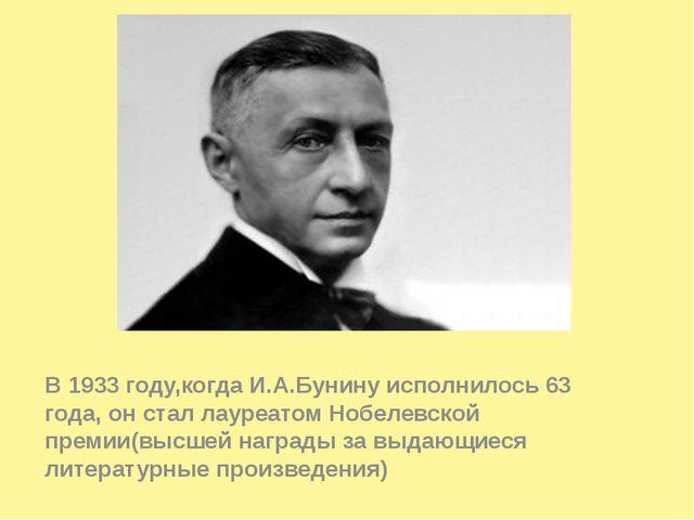 В 1933 году,когда И.А.Бунину исполнилось 63 года, он стал лауреатом Нобелевс...