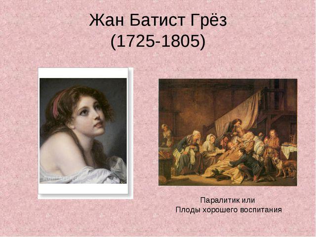 Жан Батист Грёз (1725-1805) Паралитик или Плоды хорошего воспитания