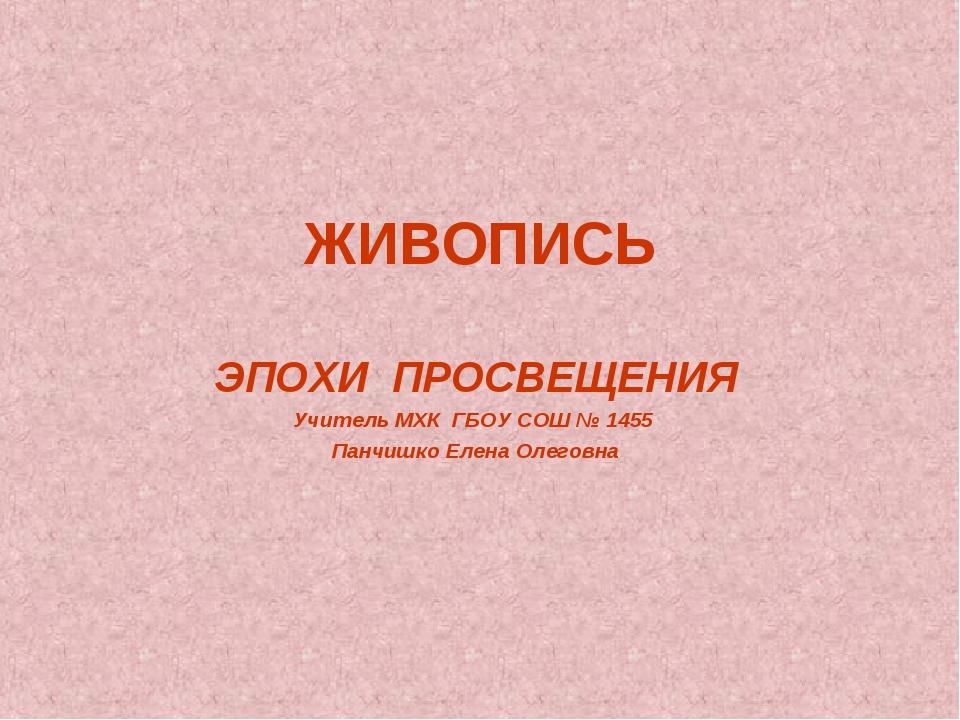 ЖИВОПИСЬ ЭПОХИ ПРОСВЕЩЕНИЯ Учитель МХК ГБОУ СОШ № 1455 Панчишко Елена Олеговна