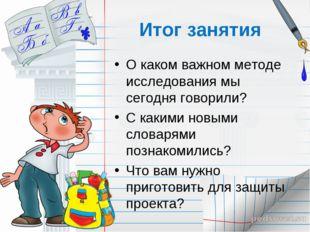 Итог занятия О каком важном методе исследования мы сегодня говорили? С какими