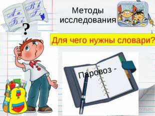 Методы исследования ? Для чего нужны словари? Паровоз -