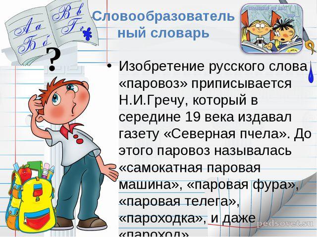 ? Словообразовательный словарь Изобретение русского слова «паровоз» приписыва...