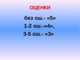 ОЦЕНКИ без ош.- «5» 1-2 ош.-«4», 3-5 ош.- «3»