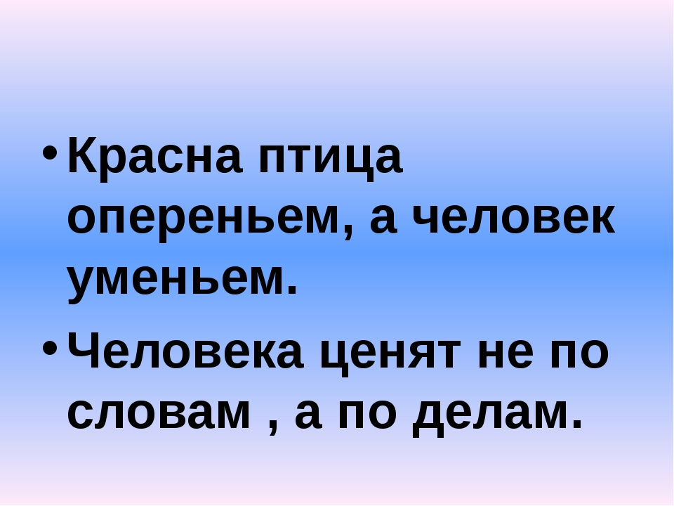 Красна птица опереньем, а человек уменьем. Человека ценят не по словам , а п...