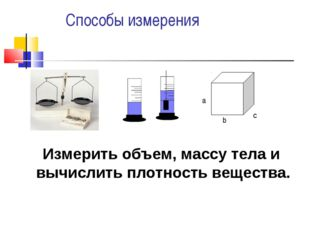 Способы измерения а b c Измерить объем, массу тела и вычислить плотность вещ