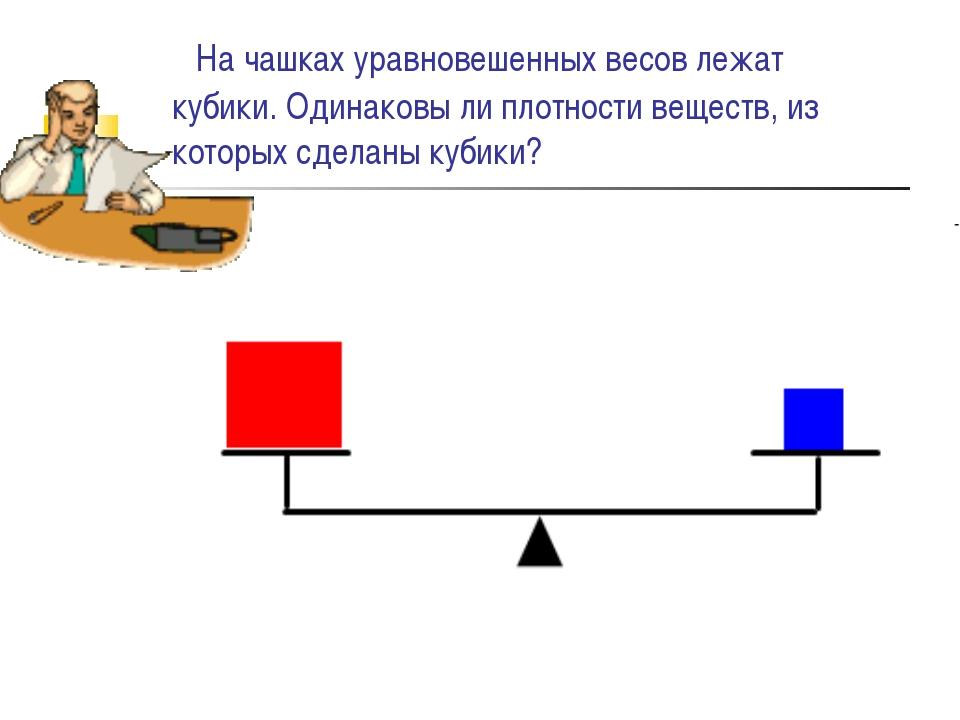 На чашках уравновешенных весов лежат кубики. Одинаковы ли плотности веществ,...
