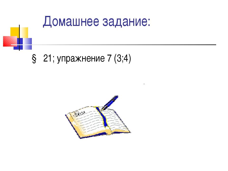 Домашнее задание: § 21; упражнение 7 (3;4)