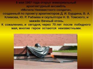 8 мая 1967 года открыт мемориальный архитектурный ансамбль «Могила Неизвестно