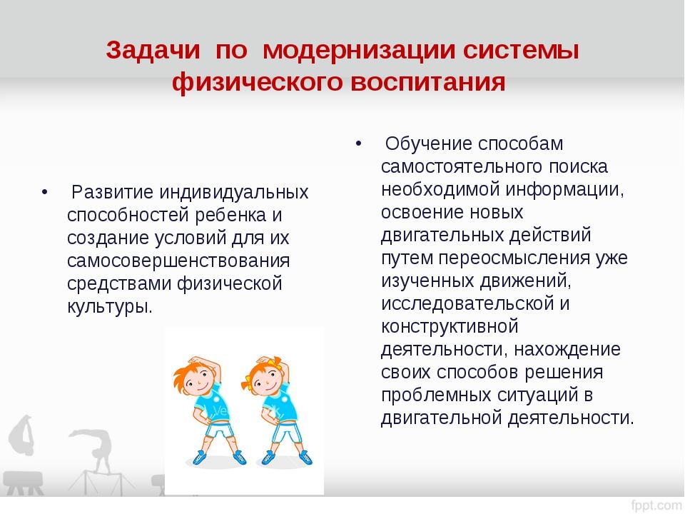 Задачи по модернизации системы физического воспитания Развитие индивидуальных...