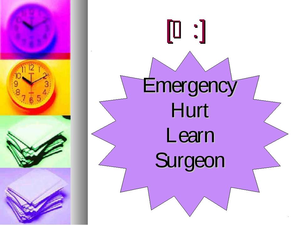 [Ә:] Emergency Hurt Learn Surgeon