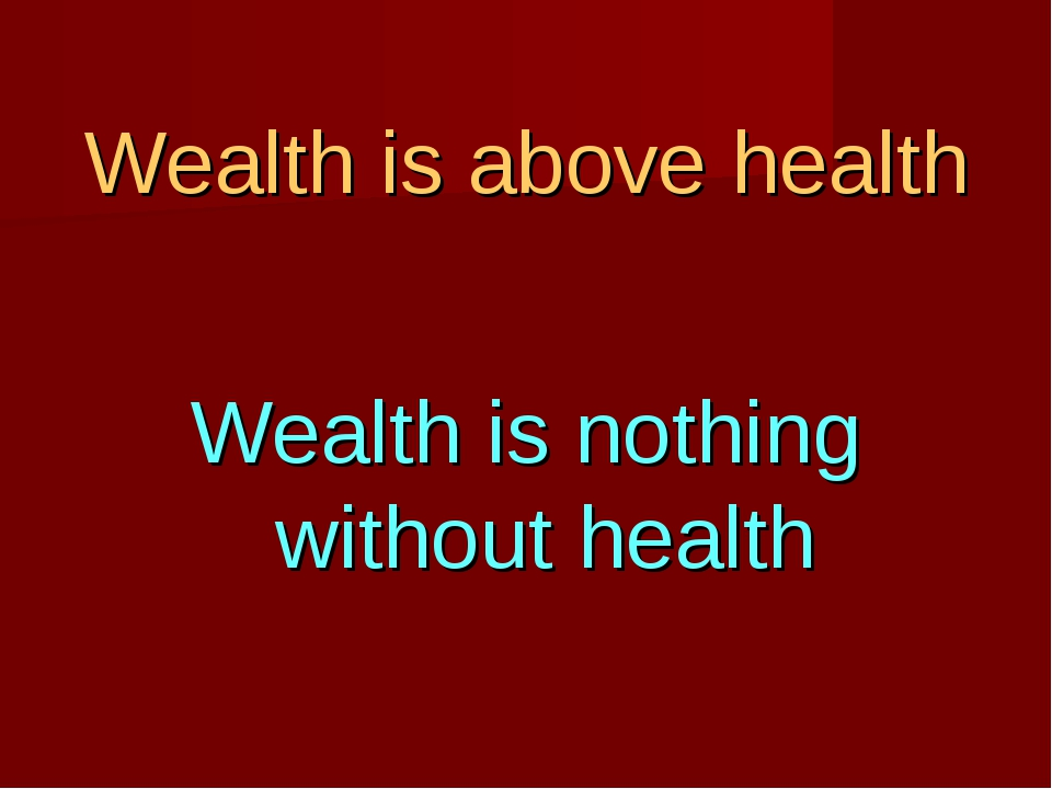 Wealth is above health Wealth is nothing without health