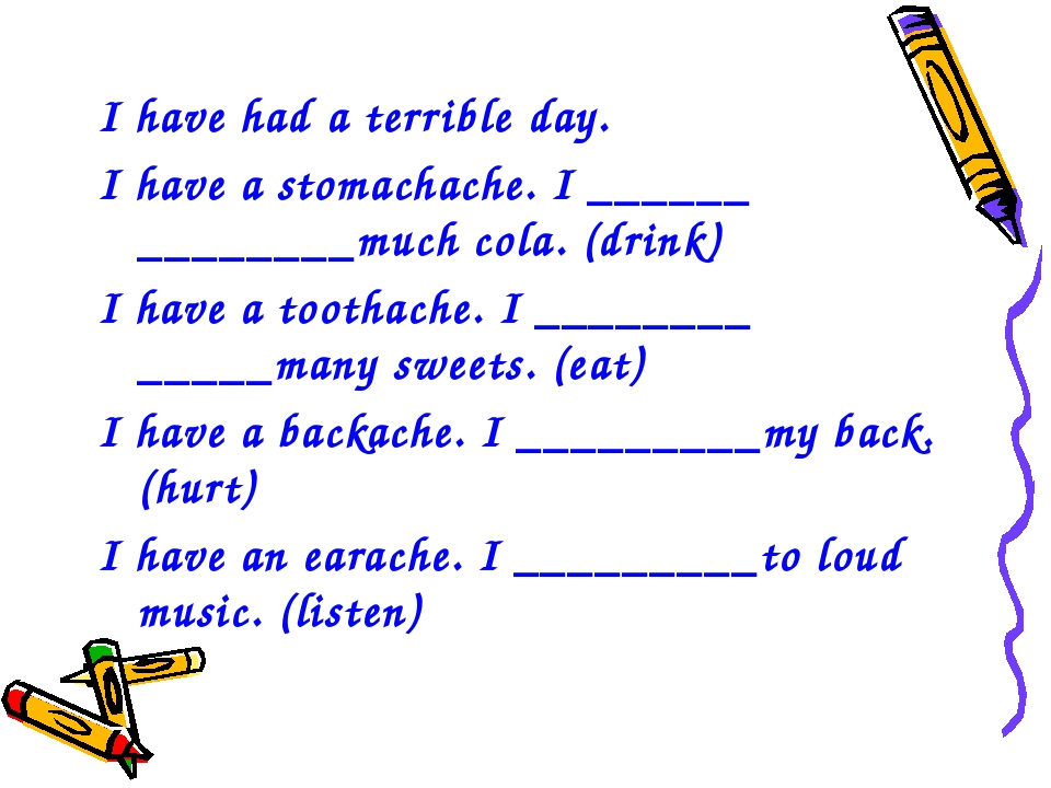 I have had a terrible day. I have a stomachache. I ______ ________much cola....