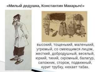 «Милый дедушка, Константин Макарыч!» высокий, тощенький, маленький, угрюмый,